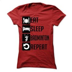 Eat, Sleep, badminton and Repeat - Limited Edition - custom made shirts #fashion #style