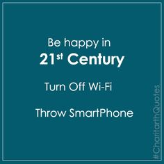 Be happy in 21st century turn off wifi and throw smartphone #CharitarthQuotes