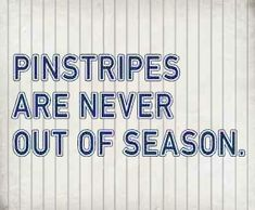Pinstripes are never out of season. Stay classy!                                                                                                                                                     More