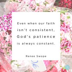 """""""Even when our faith isn't consistent, God's patience is always constant."""" - Renee Swope 