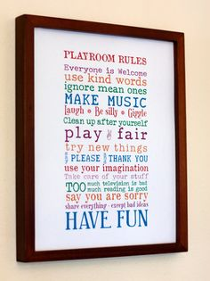 PLAYROOM RULES.... Everone is welcome, use kind words, ignore mean ones, make music, laugh, be silly, giggle, clean up after yourself, play fair, try new things, say please and thank you, use your imagination, take care of your stuff, too much television is bad, too much reading is good, say you are sorry, share everything-except bad ideas, have fun!