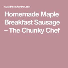 Homemade Maple Breakfast Sausage – The Chunky Chef