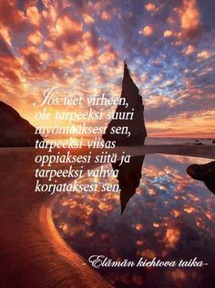 'If you made a mistake, show enough grace to commit it, be enough wise to learn from it and enough strong to correct it'. In Finnish by Elämän kiehtova taika