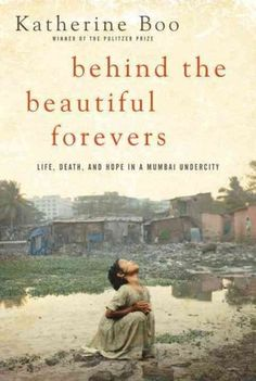 Behind the Beautiful Forevers: Life, Death, and Hope in a Mumbai Undercity by Katherine Boo. Based on three years of 'embedded reporting' in the slum settlement of Annawadi adjacent to the Mumbai airport and its nearby luxury hotels, Boo's book takes readers deep into the subsistence-level lives of residents.