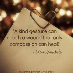 """""""A kind gesture can reach a wound that only compassion can heal."""" - Steve Maraboli #quote"""