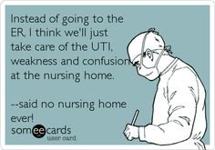 Instead of going to the ER, I think we'll just take care of the UTI, weakness and confusion at the nursing home. --said no nursing home ever!