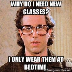 Why do I need new glasses? I only wear them at bedtime. | Seinfeld Glasses