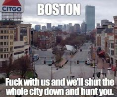 Boston. Fuck with us and we'll shut the whole city down and hunt you