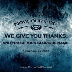 Now, our God, we give you thanks,     and praise your glorious name. 1 Chronicles 29:13 ~~~~~~~~~~~~~~~~~~~~~~~~~~~~~~~~~~~~~~~ Click the link to see the entire graphic. Please don't forget to Like, Comment and Share the gospel!  http://www.borntowin.net/inspirational-scripture-graphics