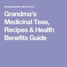 Grandma's Medicinal Teas, Recipes & Health Benefits Guide