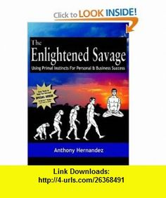 The Enlightened Savage Using Primal Instincts for Personal  Business Success (9781933596358) Anthony Hernandez, Jay Conrad Levinson , ISBN-10: 193359635X  , ISBN-13: 978-1933596358 ,  , tutorials , pdf , ebook , torrent , downloads , rapidshare , filesonic , hotfile , megaupload , fileserve