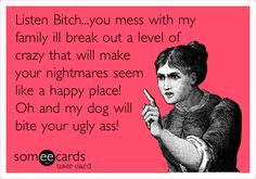 Listen Bitch...you mess with my family ill break out a level of crazy that will make your nightmares seem like a happy place! Oh and my dog will bite your ugly ass!