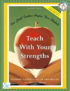Teach With Your Strengths, How Great Teachers Inspire Their Students by Rosanne Liesveld and Jo Ann Miller  Teach with Your Strengths expands upon the best-selling Now, Discover Your Strengths and shows how anyone who teaches — from classroom instructors to coaches to business executives — can get the most from their students.