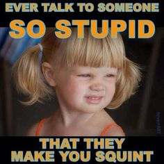 You're so stupid, I have to squint.. This happens often with some people I encounter. The stupid is strong with them haha.