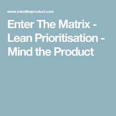Enter The Matrix - Lean Prioritisation - Mind the Product
