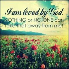 I am loved by God. NOTHING or NO ONE can take that away from me!