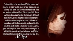 Let us strive to be 'epistles of Christ known and read of all men,' and to show by our meekness, and charity, and faith, and spiritual-mindedness, that we are the children of God. This is true faith. These are the real marks of saving Christianity...J.C. Ryle