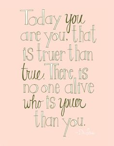 Today you are you.  That is truer than true.  There is noone alive who is youer that you.