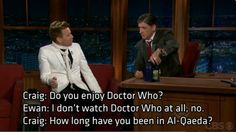 Wow.  This gives me a roller coaster of emotions. 1. EWAN McGREGOR! 2. WITH CRAIG FERGUSON! 3. WTF? What does he MEAN he doesn't watch Doctor Who? 4. Thank god Craig was able to recover the Awkward Moment with humor. 5. But I'm still a little disappointed. *sad sigh*