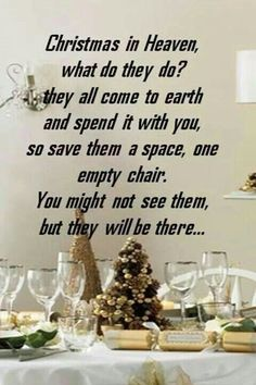Christmas in Heaven what do they do? They all come to Earth and spend it with you. So save them a space, one empty chair, you might not see them but they will be there.
