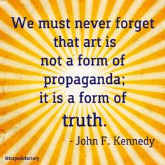 We must never forget that art is not a form of propaganda; it is a form of truth. - John F. Kennedy #quotes #inspiration @torpedofactory