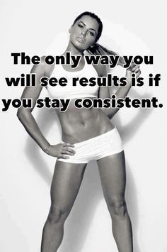 The Only Way You Will See Results Is If You Stay Consistent
