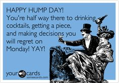 HAPPY HUMP DAY! You're half way there to drinking cocktails, getting a piece, and making decisions you will regret on Monday! YAY!