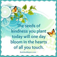 The seeds of kindness you plant today will one day bloom in the hearts of all you touch.