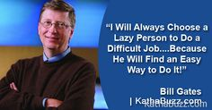 I Will Always Choose a Lazy Person to Do a Difficult Job….Because He Eill Find an Easy Way to Do It!