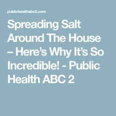 Spreading Salt Around The House – Here's Why It's So Incredible! - Public Health ABC 2