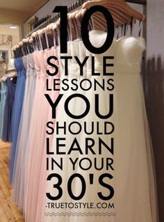 10 Style Lessons You Should Learn in Your 30's - not what you'd expect, quite uplifting, and good for ALL ages, if you ask me.
