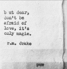 But dear don't be afraid of love, it's magic. ~ r.m drake