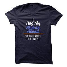 I hug my AFGHAN HOUND so that I wont choke people