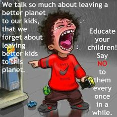 Better kids for a better planet... Think about it...
