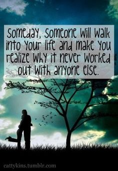 Someday, someone will walk into your life & make you realise why it never worked out with anyone else. <3 <3 <3 <3