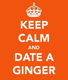 KEEP CALM AND DATE A GINGER.  Not that I'm going to date a ginger, but this is hilarious