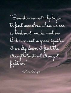 Sometimes we truly begin to find ourselves when we are so broken & weak... and in the moment a spark ignites & we dig down and find the strength to stand strong and fight on.