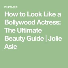 How to Look Like a Bollywood Actress: The Ultimate Beauty Guide | Jolie Asie