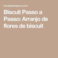 Biscuit Passo a Passo: Arranjo de flores de biscuit