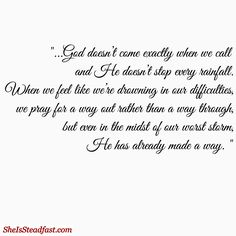 """""""...God doesn't come exactly when we call and He doesn't stop every rainfall (or in my case, down pour). When we feel like we're drowning in our difficulties, we pray for a way out rather than a way through, but even in the midst of our worst storm, He has already made a way."""" - SheIsSteadfast.com"""