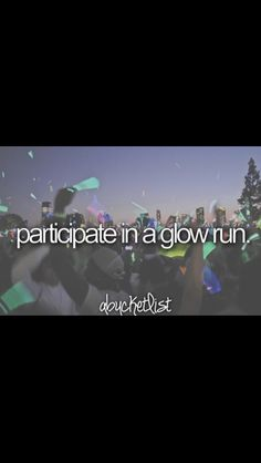 Participate in a glow run...marking it off this Saturday!!
