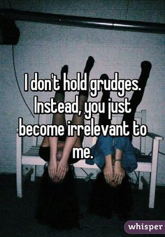 """I don't hold grudges. Instead, you just become irrelevant to me."""