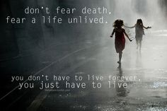 Don't fear death, fear a life unlived. You don't have to live forever, you just have to live.