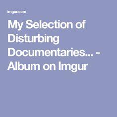 My Selection of Disturbing Documentaries... - Album on Imgur