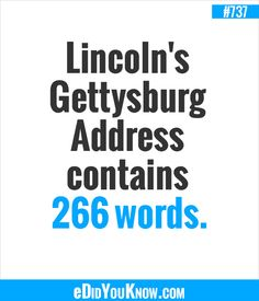 http://edidyouknow.com/did-you-know-737/ Lincoln's Gettysburg Address contains 266 words.