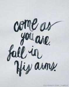 Come as you are.  Fall in his arms