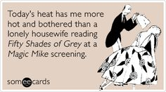 Today's heat has me more hot and bothered than a lonely housewife reading Fifty Shades of Grey at a Magic Mike screening.