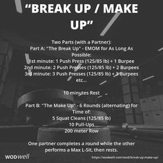 """Break Up / Make Up"" WOD - Two Parts (with a Partner): Part A: ""The Break Up"" - EMOM for As Long As Possible:; 1st minute: 1 Push Press (125/85 lb) 1 Burpee; 2nd minute: 2 Push Presses (125/85 lb) 2 Burpees; 3rd minute: 3 Push Presses (125/85 lb) 3 Burpees; etc...; 10 minutes Rest; Part B: ""The Make Up"" - 6 Rounds (alternating) for Time of:; 5 Squat Cleans (125/85 lb); 10 Pull-Ups; 200 meter Row; One partner completes a round while the other performs a Max L-Sit, then rests."