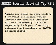 S.H.I.E.L.D. Recruit Survival Tip #249:Agents are asked to stop calling Tony Stark's personal number unless they need his immediate aid in an emergency. Calling repeatedly in hopes of getting voicemail and speaking to J.A.R.V.I.S. is discouraged. Addendum: Stark has created a dedicated 24-hour line should you wish to speak to his AI. Please use that. Further addendum: No luck yet getting him to change the recording that says you've reached a robot phone sex line every time you call the ...