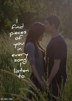 I find pieces of you in every song I listen to. I love when I hear a sound and smile cause it reminds me I'm here for you :)